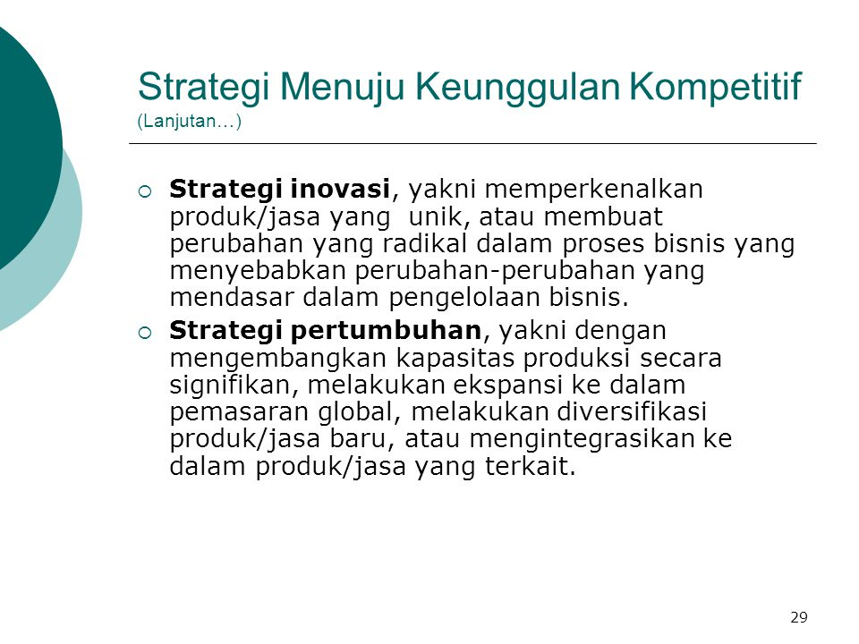 29 Strategi Menuju Keunggulan Kompetitif (Lanjutan…)  Strategi inovasi, yakni memperkenalkan produk/jasa yang unik, atau membuat perubahan yang radik