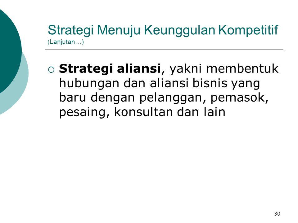 30 Strategi Menuju Keunggulan Kompetitif (Lanjutan…)  Strategi aliansi, yakni membentuk hubungan dan aliansi bisnis yang baru dengan pelanggan, pemas
