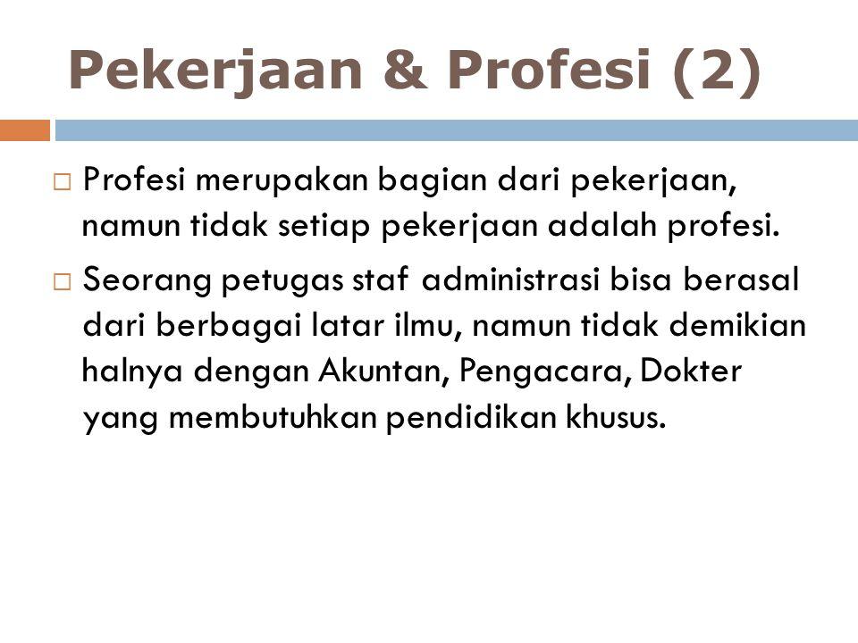 Pekerjaan & Profesi (2)  Profesi merupakan bagian dari pekerjaan, namun tidak setiap pekerjaan adalah profesi.  Seorang petugas staf administrasi bi