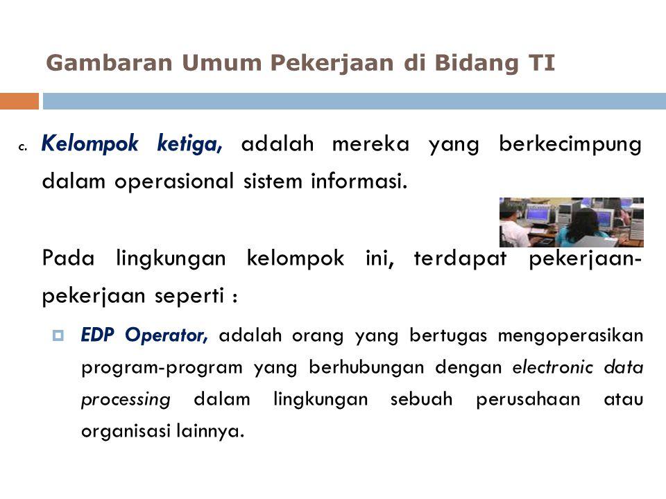 c. Kelompok ketiga, adalah mereka yang berkecimpung dalam operasional sistem informasi. Pada lingkungan kelompok ini, terdapat pekerjaan- pekerjaan se