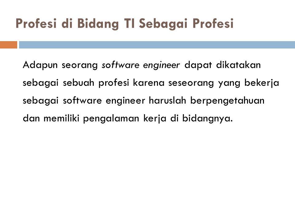Adapun seorang software engineer dapat dikatakan sebagai sebuah profesi karena seseorang yang bekerja sebagai software engineer haruslah berpengetahua