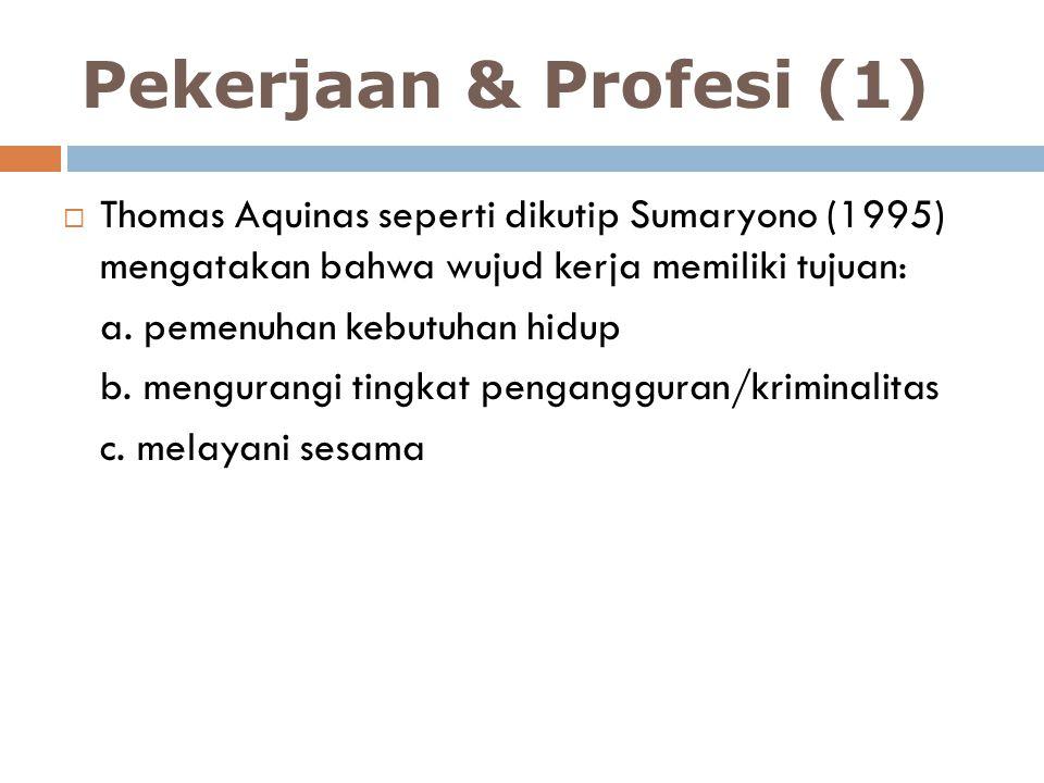 Pekerjaan & Profesi (1)  Thomas Aquinas seperti dikutip Sumaryono (1995) mengatakan bahwa wujud kerja memiliki tujuan: a. pemenuhan kebutuhan hidup b