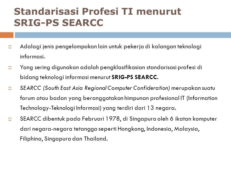 Standarisasi Profesi TI menurut SRIG-PS SEARCC  Adalagi jenis pengelompokan lain untuk pekerja di kalangan teknologi informasi.  Yang sering digunak