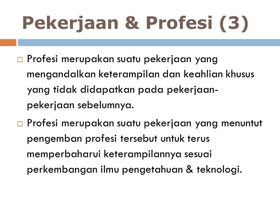 Pekerjaan & Profesi (3)  Profesi merupakan suatu pekerjaan yang mengandalkan keterampilan dan keahlian khusus yang tidak didapatkan pada pekerjaan- p