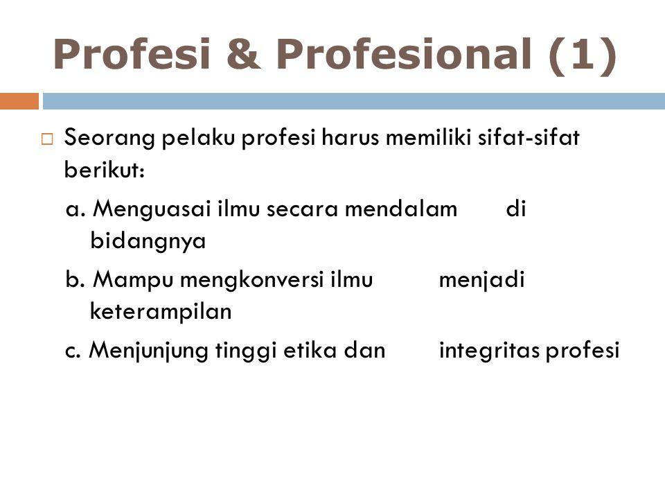 Profesi & Profesional (1)  Seorang pelaku profesi harus memiliki sifat-sifat berikut: a. Menguasai ilmu secara mendalam di bidangnya b. Mampu mengkon
