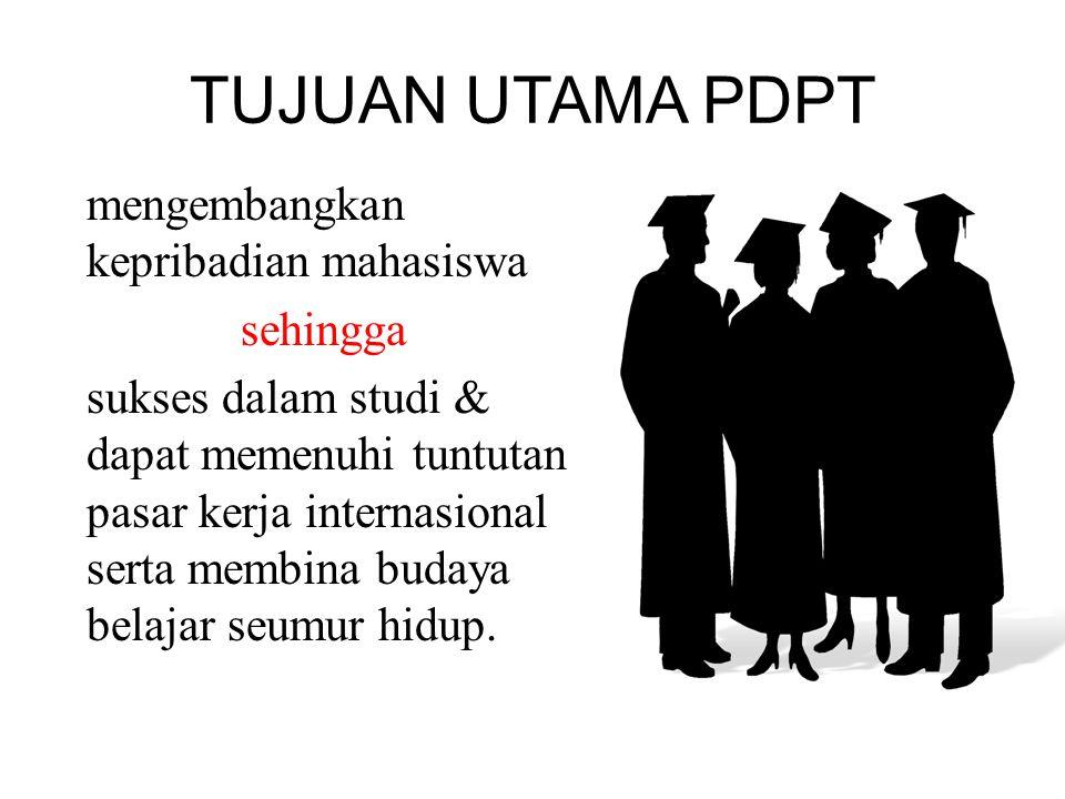 TUJUAN UTAMA PDPT mengembangkan kepribadian mahasiswa sehingga sukses dalam studi & dapat memenuhi tuntutan pasar kerja internasional serta membina bu