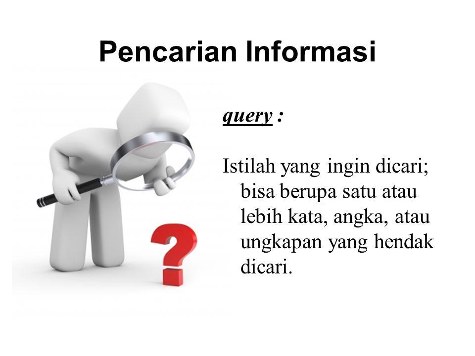 Pencarian Informasi query : Istilah yang ingin dicari; bisa berupa satu atau lebih kata, angka, atau ungkapan yang hendak dicari.