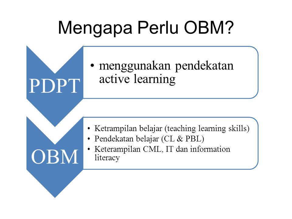 Mengapa Perlu OBM? PDPT menggunakan pendekatan active learning OBM Ketrampilan belajar (teaching learning skills) Pendekatan belajar (CL & PBL) Ketera