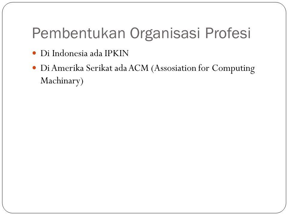 Pembentukan Organisasi Profesi Di Indonesia ada IPKIN Di Amerika Serikat ada ACM (Assosiation for Computing Machinary)
