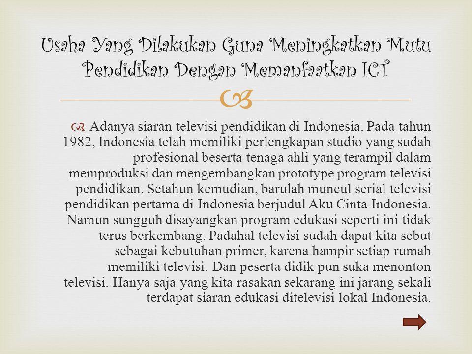   Adanya siaran televisi pendidikan di Indonesia. Pada tahun 1982, Indonesia telah memiliki perlengkapan studio yang sudah profesional beserta tenag