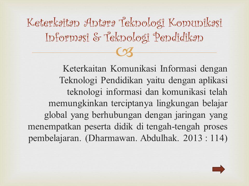  Keterkaitan Komunikasi Informasi dengan Teknologi Pendidikan yaitu dengan aplikasi teknologi informasi dan komunikasi telah memungkinkan terciptanya