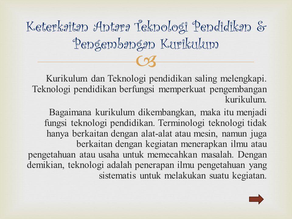  Kurikulum dan Teknologi pendidikan saling melengkapi. Teknologi pendidikan berfungsi memperkuat pengembangan kurikulum. Bagaimana kurikulum dikemban