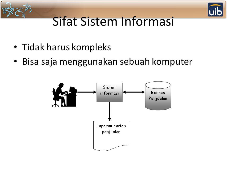 Sifat Sistem Informasi Tidak harus kompleks Bisa saja menggunakan sebuah komputer