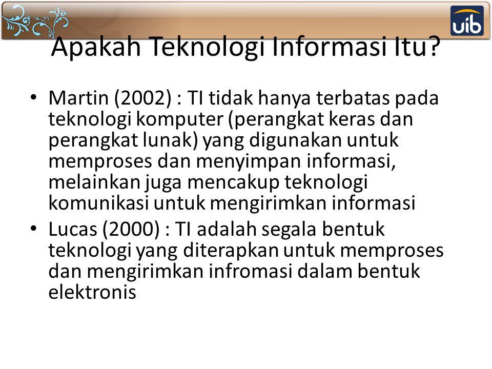 Apakah Teknologi Informasi Itu? Martin (2002) : TI tidak hanya terbatas pada teknologi komputer (perangkat keras dan perangkat lunak) yang digunakan u