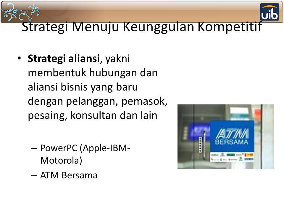 Strategi Menuju Keunggulan Kompetitif Strategi aliansi, yakni membentuk hubungan dan aliansi bisnis yang baru dengan pelanggan, pemasok, pesaing, konsultan dan lain – PowerPC (Apple-IBM- Motorola) – ATM Bersama