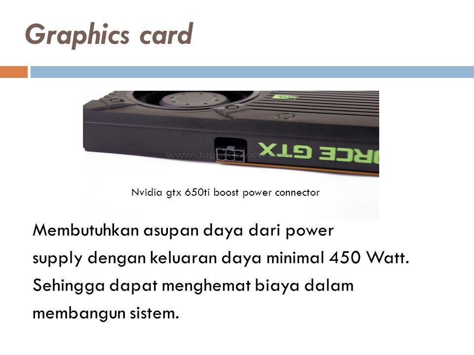 Membutuhkan asupan daya dari power supply dengan keluaran daya minimal 450 Watt.