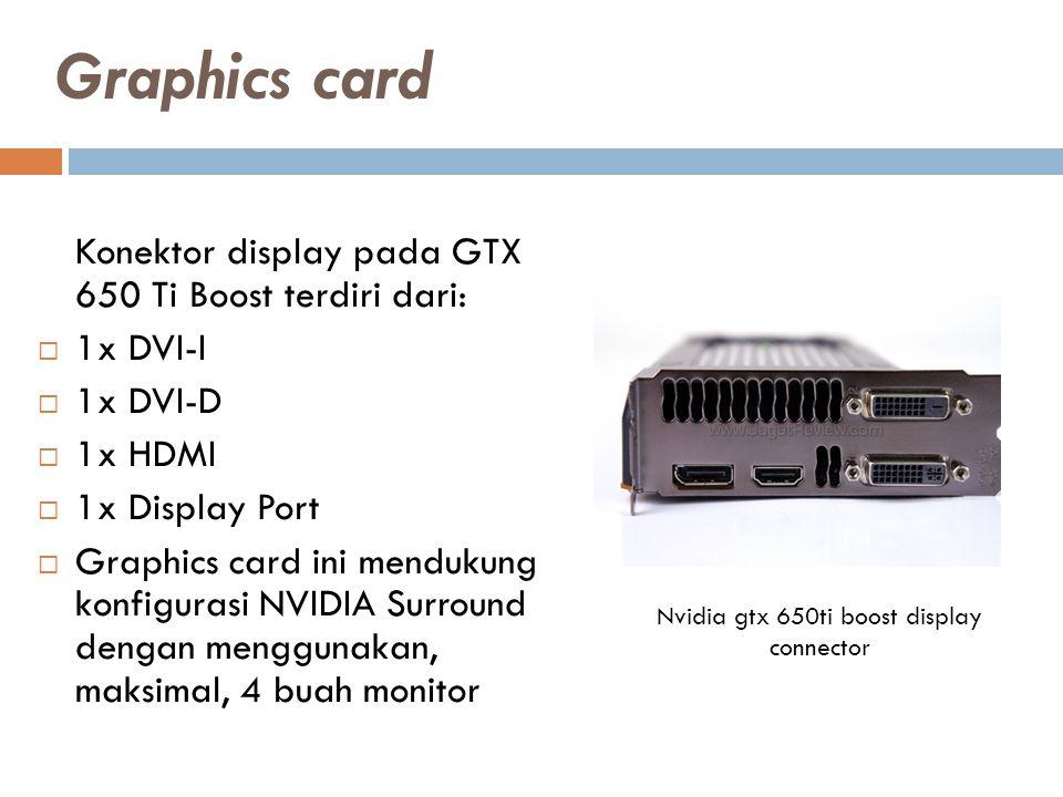 Konektor display pada GTX 650 Ti Boost terdiri dari:  1x DVI-I  1x DVI-D  1x HDMI  1x Display Port  Graphics card ini mendukung konfigurasi NVIDIA Surround dengan menggunakan, maksimal, 4 buah monitor Nvidia gtx 650ti boost display connector Graphics card