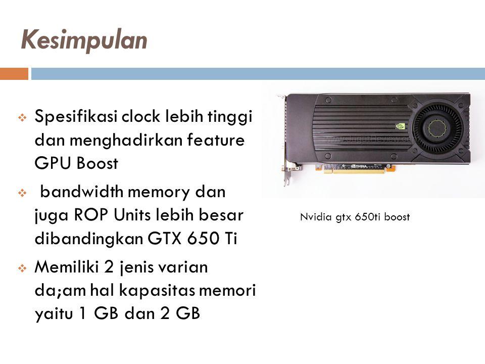 Kesimpulan  Spesifikasi clock lebih tinggi dan menghadirkan feature GPU Boost  bandwidth memory dan juga ROP Units lebih besar dibandingkan GTX 650 Ti  Memiliki 2 jenis varian da;am hal kapasitas memori yaitu 1 GB dan 2 GB Nvidia gtx 650ti boost