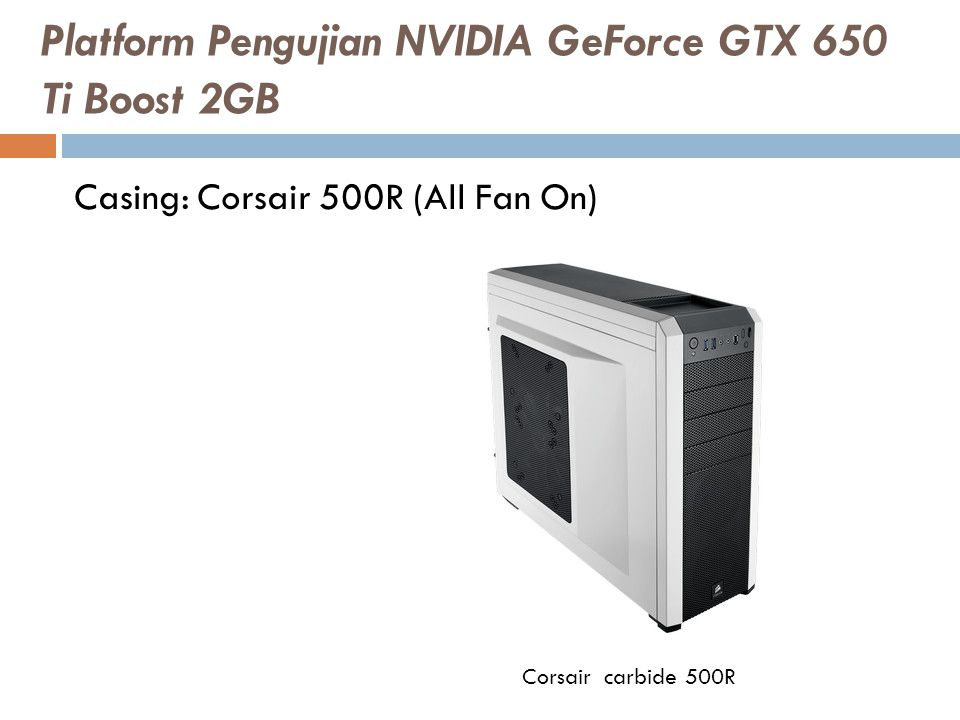 Casing: Corsair 500R (All Fan On) Corsair carbide 500R Platform Pengujian NVIDIA GeForce GTX 650 Ti Boost 2GB