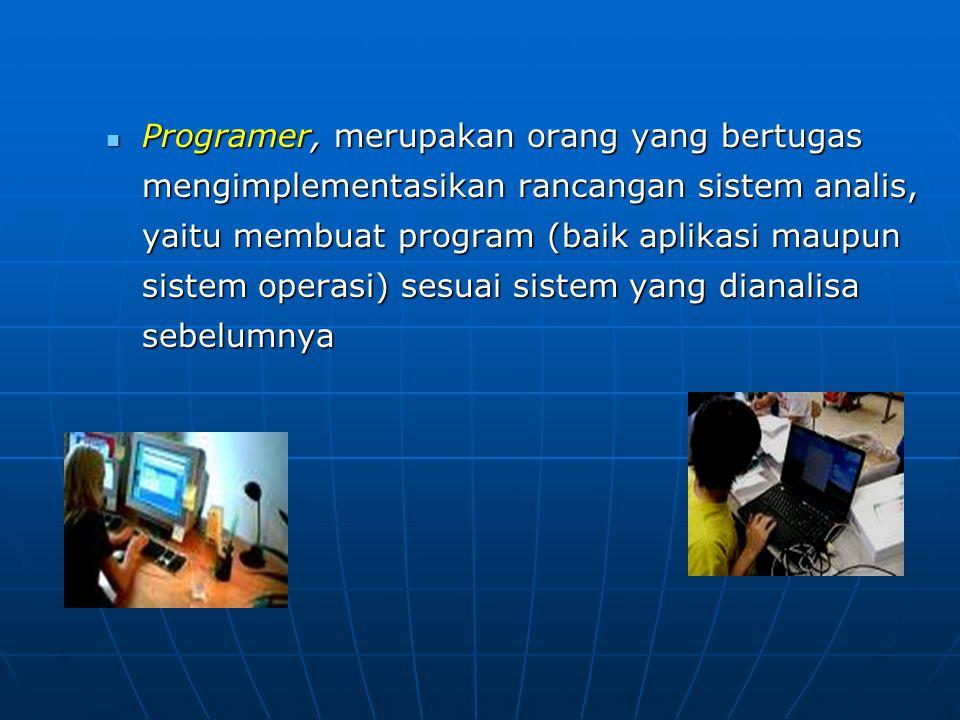 Programer, merupakan orang yang bertugas mengimplementasikan rancangan sistem analis, yaitu membuat program (baik aplikasi maupun sistem operasi) sesuai sistem yang dianalisa sebelumnya Programer, merupakan orang yang bertugas mengimplementasikan rancangan sistem analis, yaitu membuat program (baik aplikasi maupun sistem operasi) sesuai sistem yang dianalisa sebelumnya