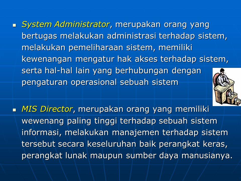 System Administrator, merupakan orang yang bertugas melakukan administrasi terhadap sistem, melakukan pemeliharaan sistem, memiliki kewenangan mengatur hak akses terhadap sistem, serta hal-hal lain yang berhubungan dengan pengaturan operasional sebuah sistem System Administrator, merupakan orang yang bertugas melakukan administrasi terhadap sistem, melakukan pemeliharaan sistem, memiliki kewenangan mengatur hak akses terhadap sistem, serta hal-hal lain yang berhubungan dengan pengaturan operasional sebuah sistem MIS Director, merupakan orang yang memiliki wewenang paling tinggi terhadap sebuah sistem informasi, melakukan manajemen terhadap sistem tersebut secara keseluruhan baik perangkat keras, perangkat lunak maupun sumber daya manusianya.