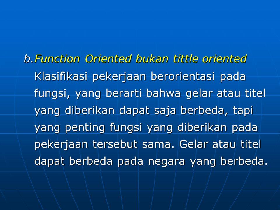 b.Function Oriented bukan tittle oriented Klasifikasi pekerjaan berorientasi pada fungsi, yang berarti bahwa gelar atau titel yang diberikan dapat saja berbeda, tapi yang penting fungsi yang diberikan pada pekerjaan tersebut sama.