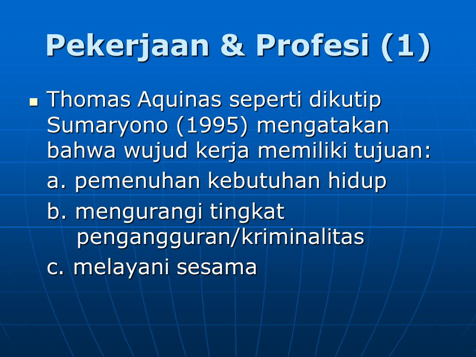 Pekerjaan & Profesi (1) Thomas Aquinas seperti dikutip Sumaryono (1995) mengatakan bahwa wujud kerja memiliki tujuan: Thomas Aquinas seperti dikutip Sumaryono (1995) mengatakan bahwa wujud kerja memiliki tujuan: a.
