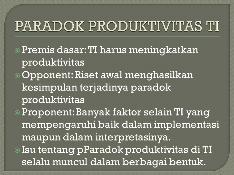  Premis dasar: TI harus meningkatkan produktivitas  Opponent: Riset awal menghasilkan kesimpulan terjadinya paradok produktivitas  Proponent: Banyak faktor selain TI yang mempengaruhi baik dalam implementasi maupun dalam interpretasinya.