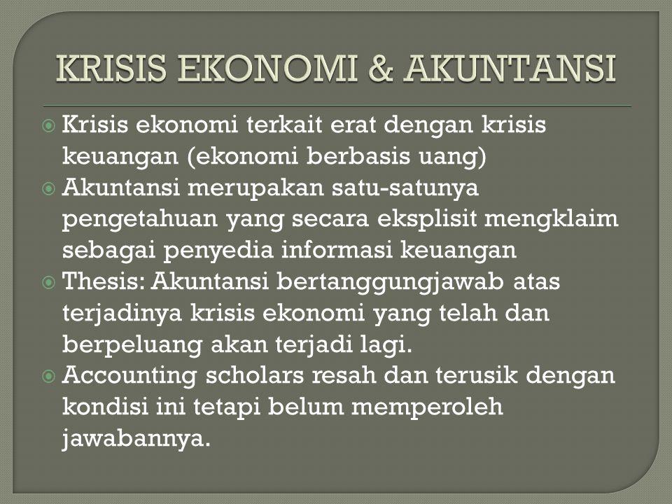  Krisis ekonomi terkait erat dengan krisis keuangan (ekonomi berbasis uang)  Akuntansi merupakan satu-satunya pengetahuan yang secara eksplisit mengklaim sebagai penyedia informasi keuangan  Thesis: Akuntansi bertanggungjawab atas terjadinya krisis ekonomi yang telah dan berpeluang akan terjadi lagi.