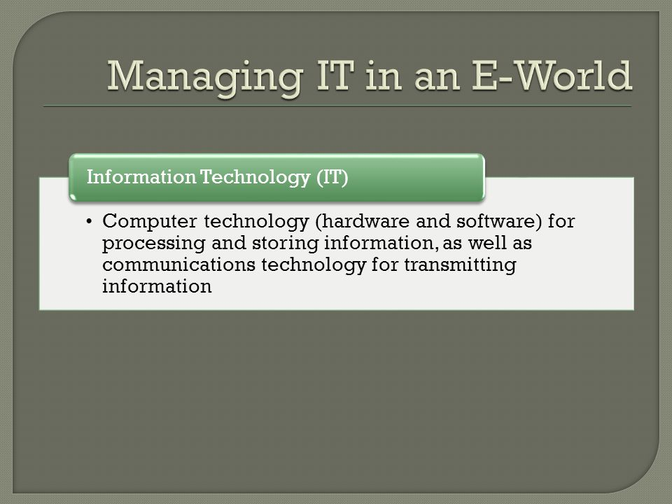 Computer technology (hardware and software) for processing and storing information, as well as communications technology for transmitting information Information Technology (IT)