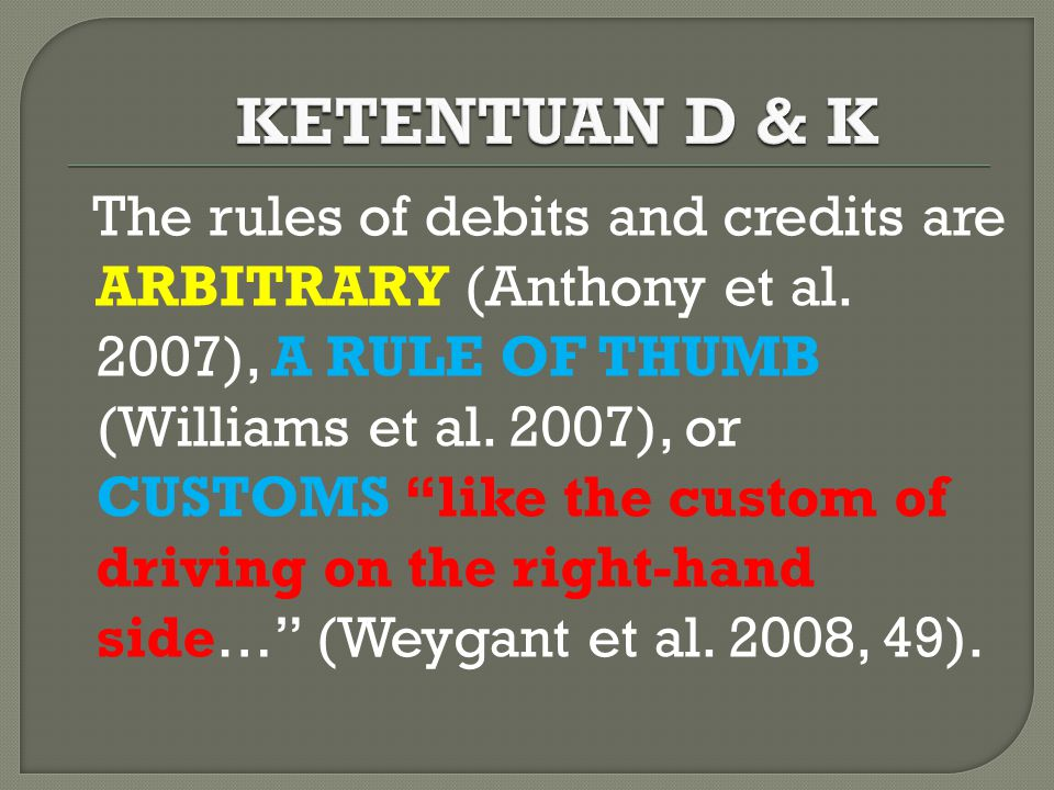 """The rules of debits and credits are ARBITRARY (Anthony et al. 2007), A RULE OF THUMB (Williams et al. 2007), or CUSTOMS """"like the custom of driving on"""