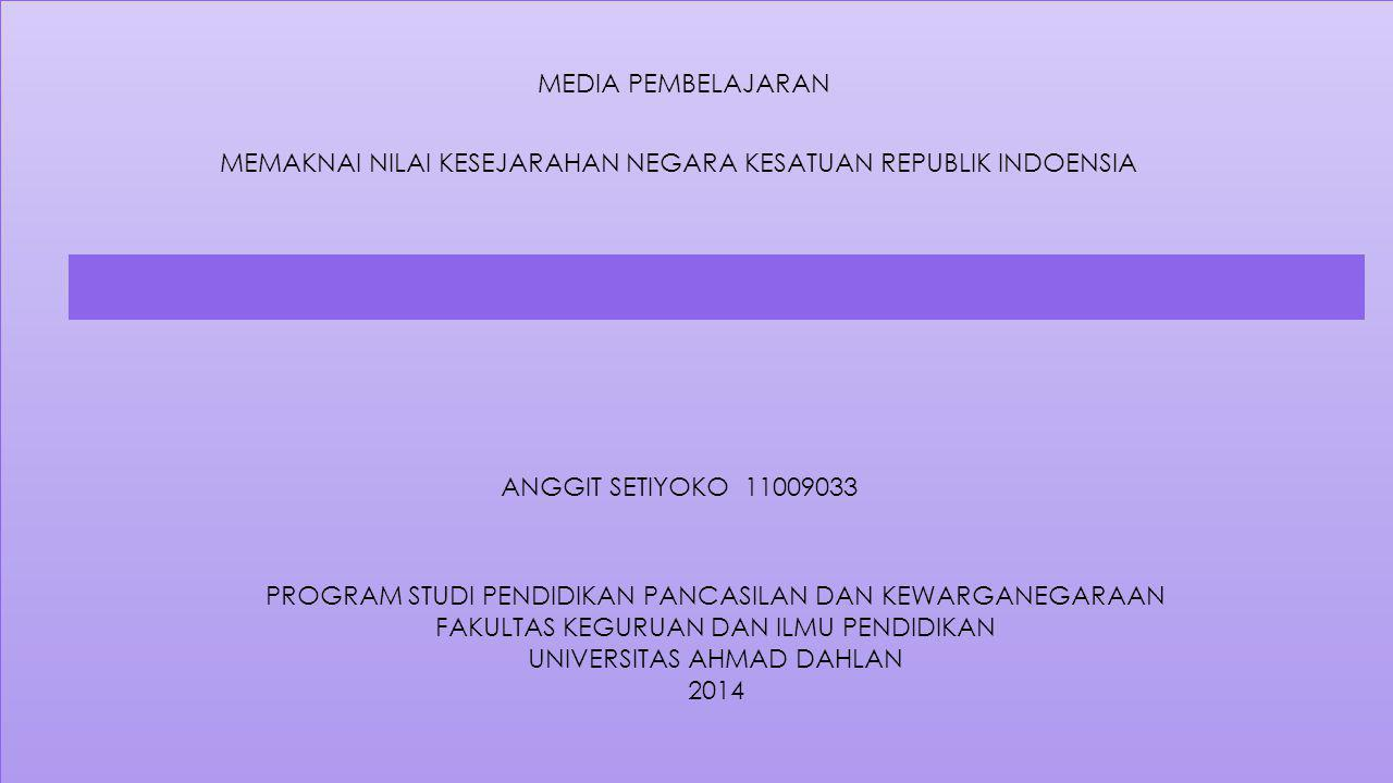 MEDIA PEMBELAJARAN MEMAKNAI NILAI KESEJARAHAN NEGARA KESATUAN REPUBLIK INDOENSIA ANGGIT SETIYOKO 11009033 PROGRAM STUDI PENDIDIKAN PANCASILAN DAN KEWARGANEGARAAN FAKULTAS KEGURUAN DAN ILMU PENDIDIKAN UNIVERSITAS AHMAD DAHLAN 2014