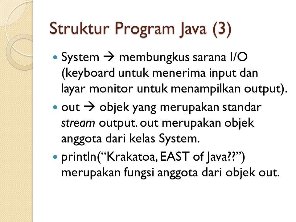Struktur Program Java (3) System  membungkus sarana I/O (keyboard untuk menerima input dan layar monitor untuk menampilkan output).