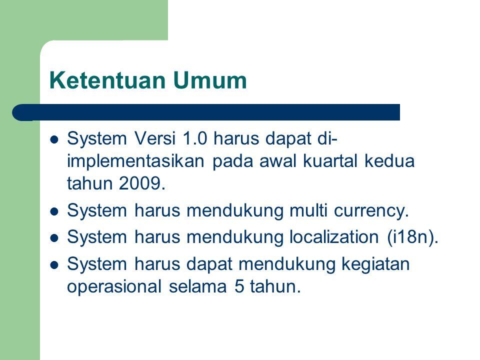 Ketentuan Umum System Versi 1.0 harus dapat di- implementasikan pada awal kuartal kedua tahun 2009. System harus mendukung multi currency. System haru
