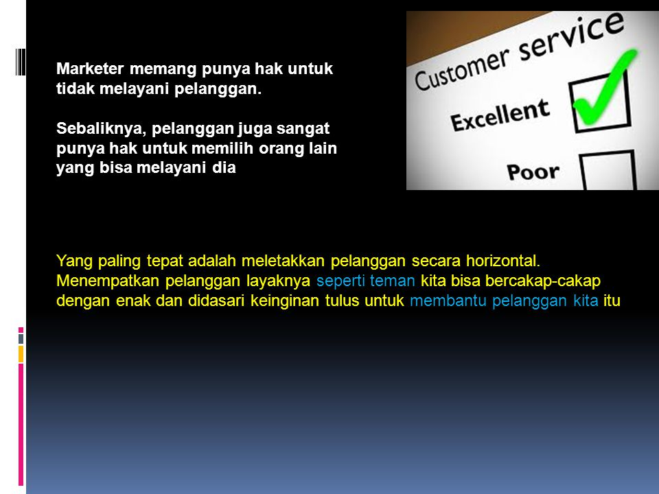 Marketer memang punya hak untuk tidak melayani pelanggan. Sebaliknya, pelanggan juga sangat punya hak untuk memilih orang lain yang bisa melayani dia