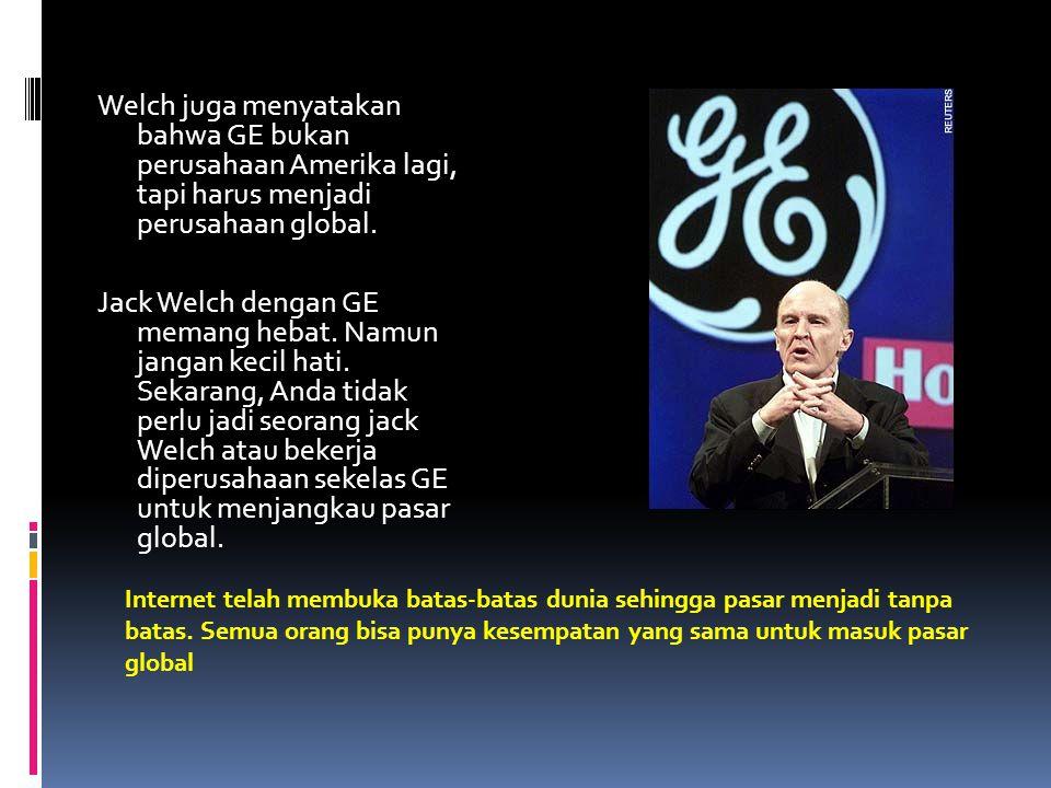 Welch juga menyatakan bahwa GE bukan perusahaan Amerika lagi, tapi harus menjadi perusahaan global. Jack Welch dengan GE memang hebat. Namun jangan ke
