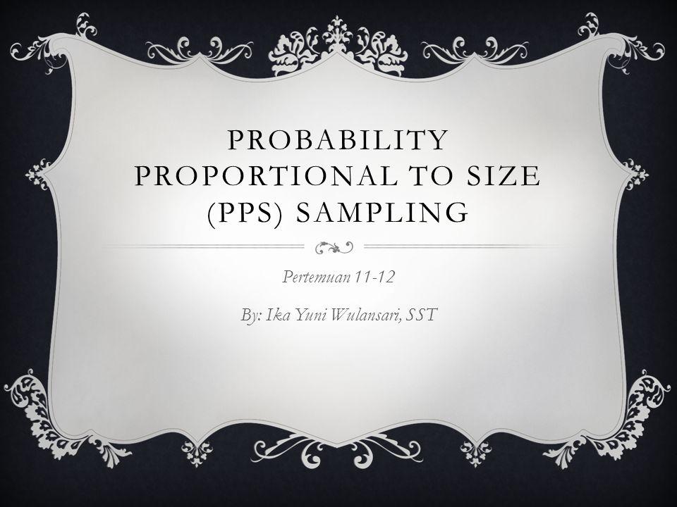 PROBABILITY PROPORTIONAL TO SIZE (PPS) SAMPLING Pertemuan 11-12 By: Ika Yuni Wulansari, SST