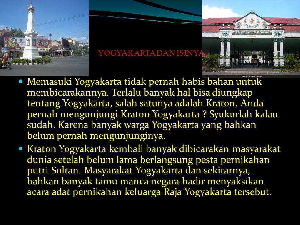 YOGYAKARTA DAN ISINYA Memasuki Yogyakarta tidak pernah habis bahan untuk membicarakannya. Terlalu banyak hal bisa diungkap tentang Yogyakarta, salah s