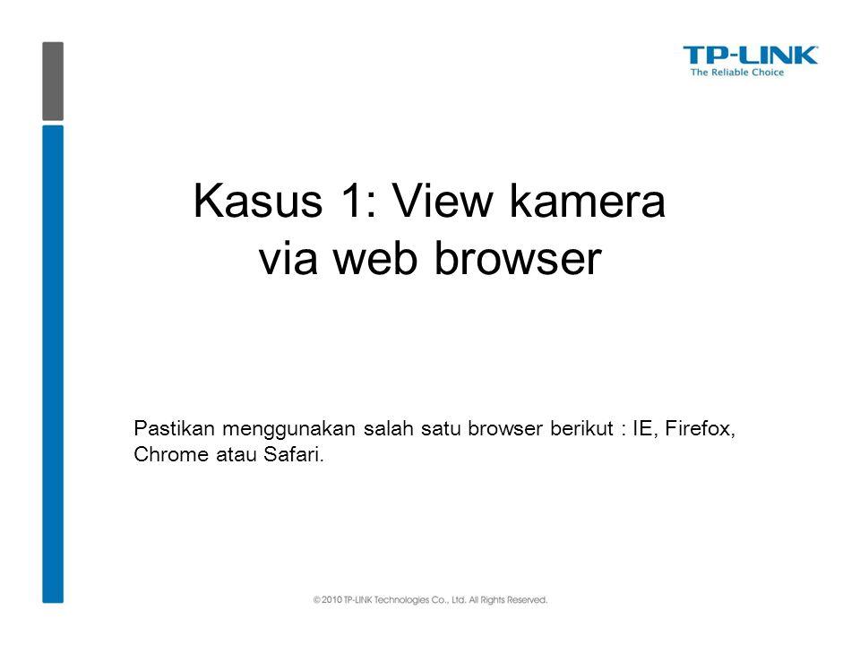 Kasus 1: View kamera via web browser Pastikan menggunakan salah satu browser berikut : IE, Firefox, Chrome atau Safari.