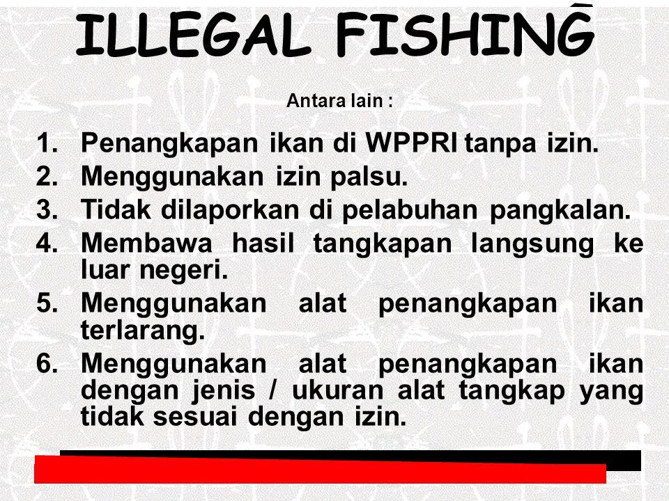 Antara lain : 1.Penangkapan ikan di WPPRI tanpa izin. 2.Menggunakan izin palsu. 3.Tidak dilaporkan di pelabuhan pangkalan. 4.Membawa hasil tangkapan l