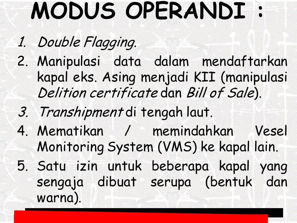 MODUS OPERANDI : 1.Double Flagging. 2.Manipulasi data dalam mendaftarkan kapal eks. Asing menjadi KII (manipulasi Delition certificate dan Bill of Sal