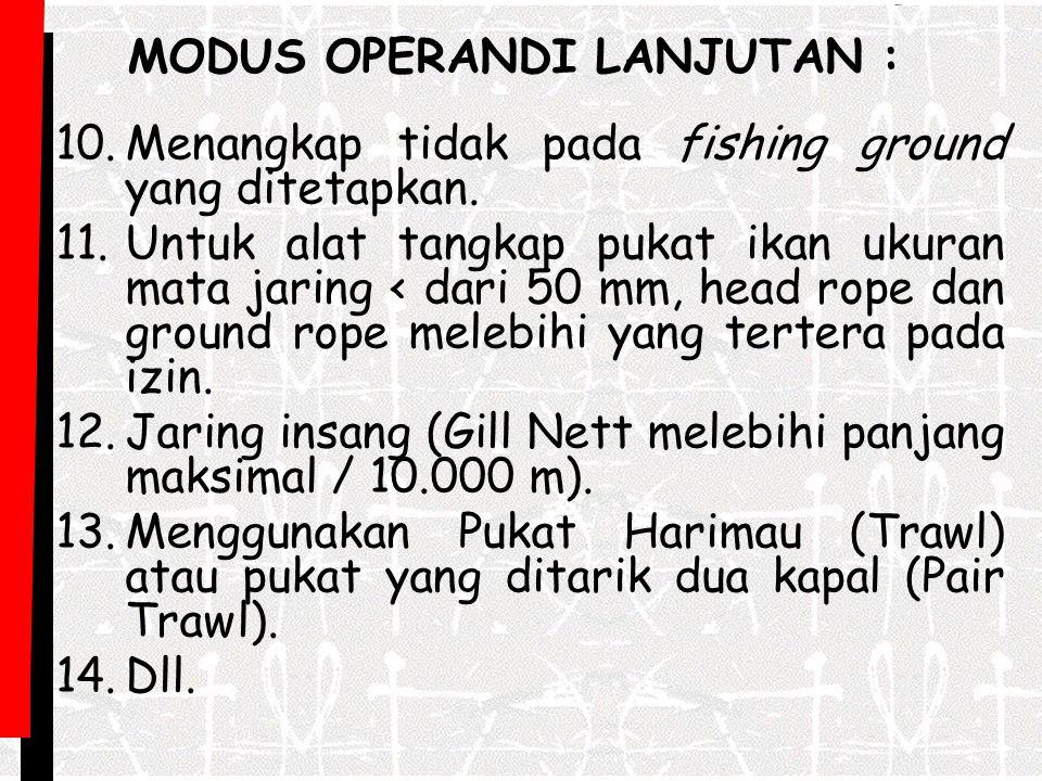 10.Menangkap tidak pada fishing ground yang ditetapkan. 11.Untuk alat tangkap pukat ikan ukuran mata jaring < dari 50 mm, head rope dan ground rope me