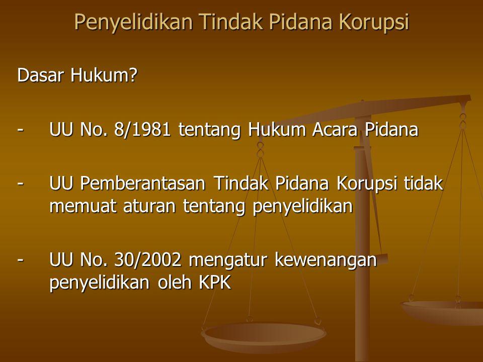 Penyelidikan Tindak Pidana Korupsi Dasar Hukum? -UU No. 8/1981 tentang Hukum Acara Pidana -UU Pemberantasan Tindak Pidana Korupsi tidak memuat aturan