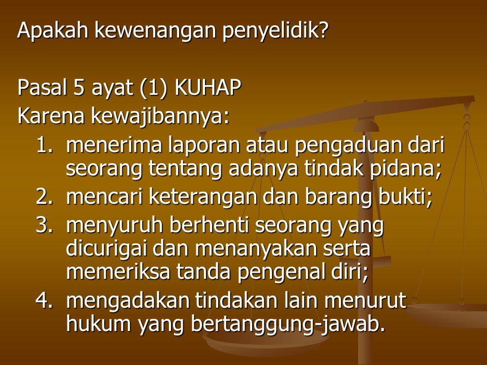 Apakah kewenangan penyelidik? Pasal 5 ayat (1) KUHAP Karena kewajibannya: 1.menerima laporan atau pengaduan dari seorang tentang adanya tindak pidana;