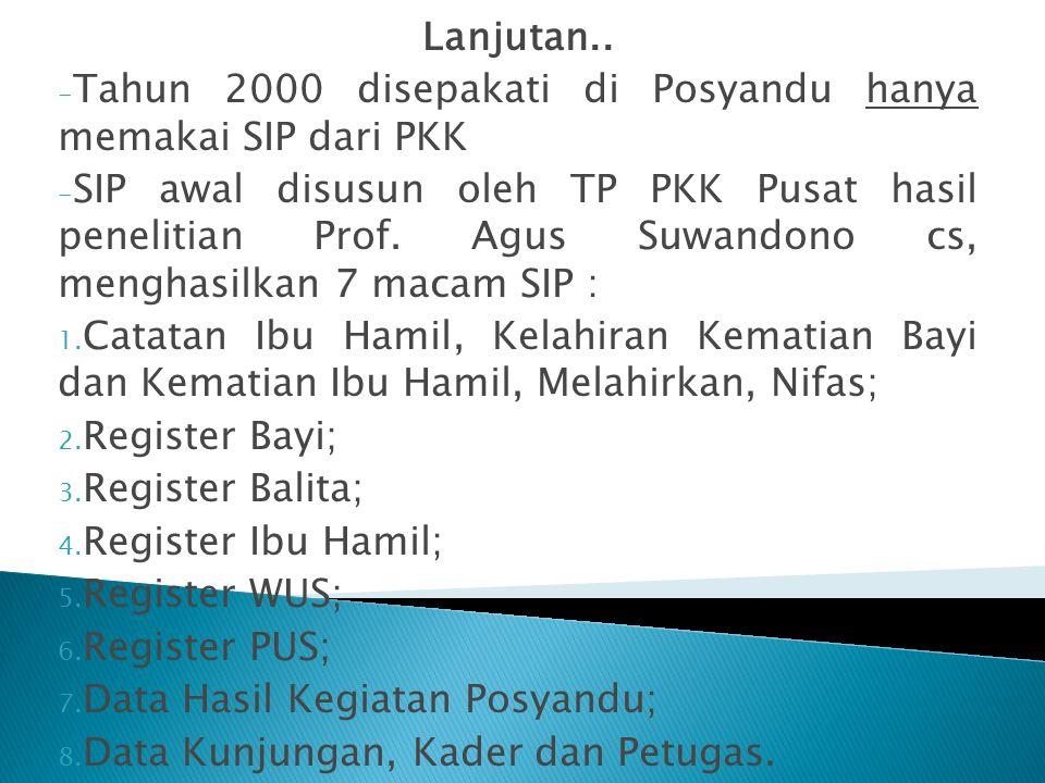 Lanjutan.. - Tahun 2000 disepakati di Posyandu hanya memakai SIP dari PKK - SIP awal disusun oleh TP PKK Pusat hasil penelitian Prof. Agus Suwandono c