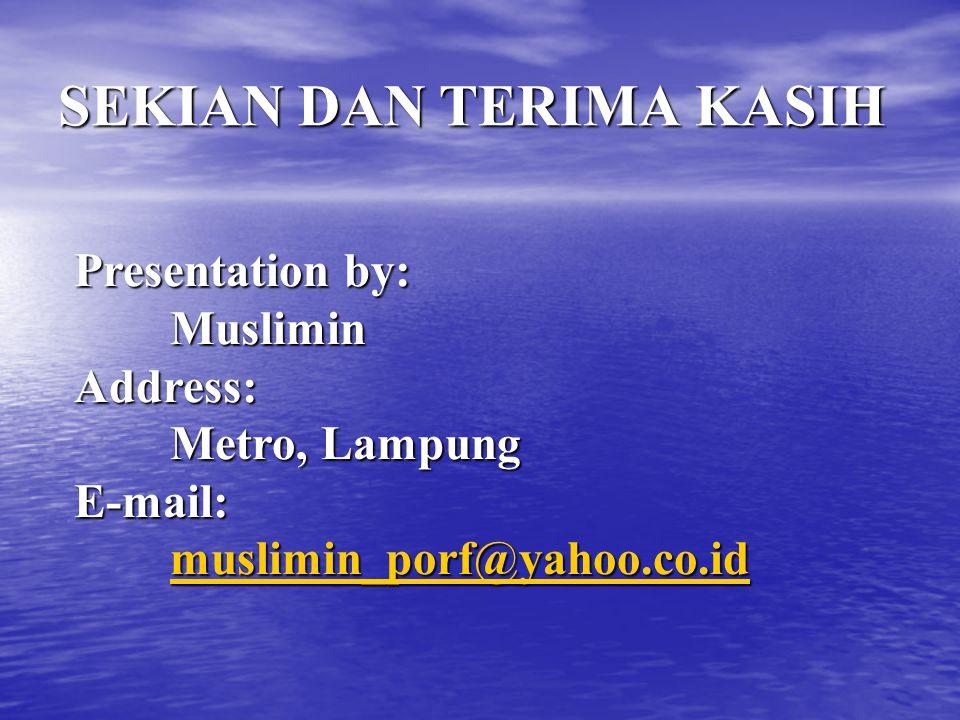 SEKIAN DAN TERIMA KASIH Presentation by: Muslimin Address: Metro, Lampung E-mail: muslimin_porf@yahoo.co.id muslimin_porf@yahoo.co.id