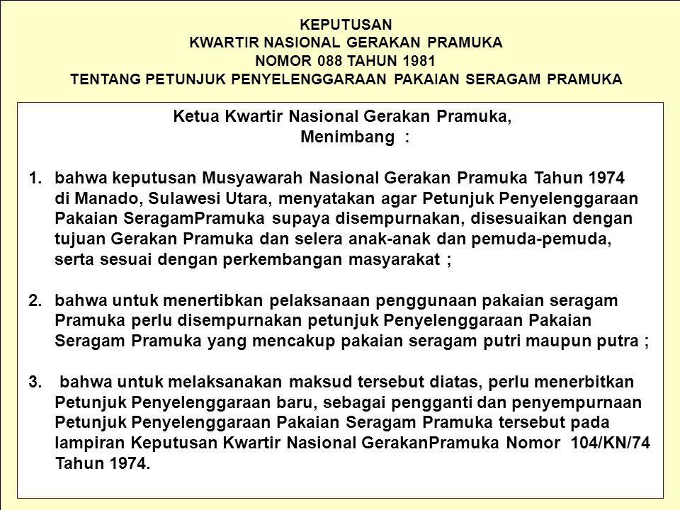 KEPUTUSAN KWARTIR NASIONAL GERAKAN PRAMUKA NOMOR 088 TAHUN 1981 TENTANG PETUNJUK PENYELENGGARAAN PAKAIAN SERAGAM PRAMUKA Ketua Kwartir Nasional Gerakan Pramuka, Menimbang : 1.bahwa keputusan Musyawarah Nasional Gerakan Pramuka Tahun 1974 di Manado, Sulawesi Utara, menyatakan agar Petunjuk Penyelenggaraan Pakaian SeragamPramuka supaya disempurnakan, disesuaikan dengan tujuan Gerakan Pramuka dan selera anak-anak dan pemuda-pemuda, serta sesuai dengan perkembangan masyarakat ; 2.bahwa untuk menertibkan pelaksanaan penggunaan pakaian seragam Pramuka perlu disempurnakan petunjuk Penyelenggaraan Pakaian Seragam Pramuka yang mencakup pakaian seragam putri maupun putra ; 3.