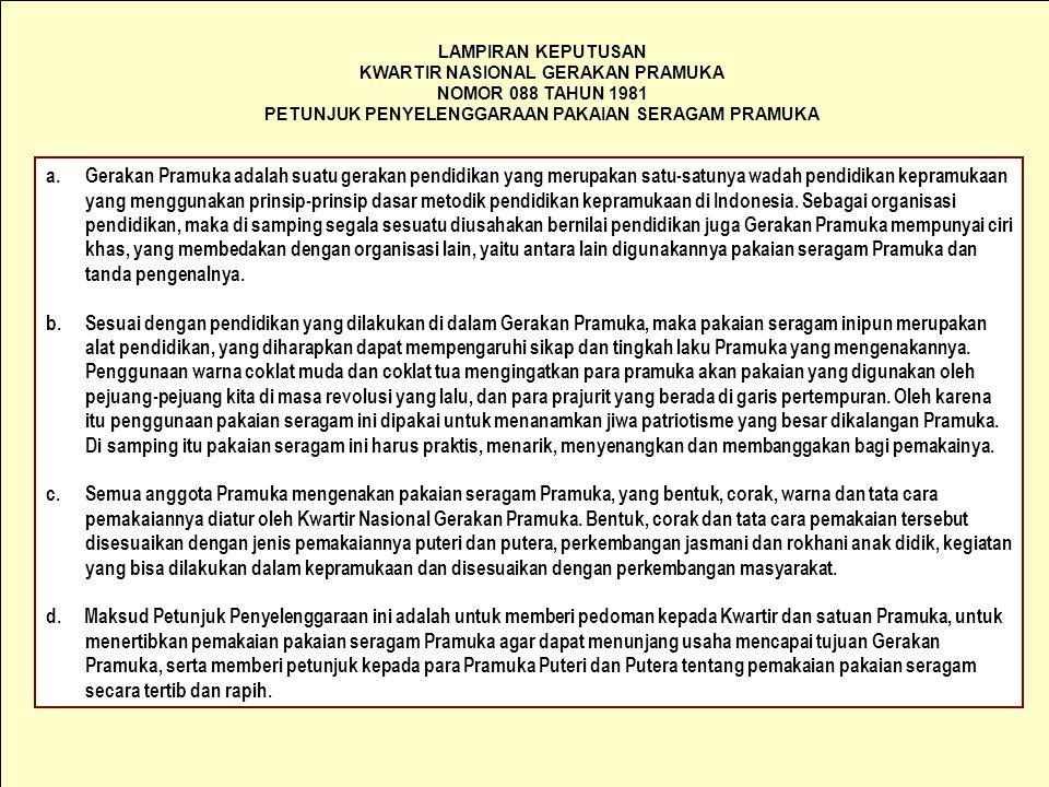 LAMPIRAN KEPUTUSAN KWARTIR NASIONAL GERAKAN PRAMUKA NOMOR 088 TAHUN 1981 PETUNJUK PENYELENGGARAAN PAKAIAN SERAGAM PRAMUKA a.Gerakan Pramuka adalah suatu gerakan pendidikan yang merupakan satu-satunya wadah pendidikan kepramukaan yang menggunakan prinsip-prinsip dasar metodik pendidikan kepramukaan di Indonesia.