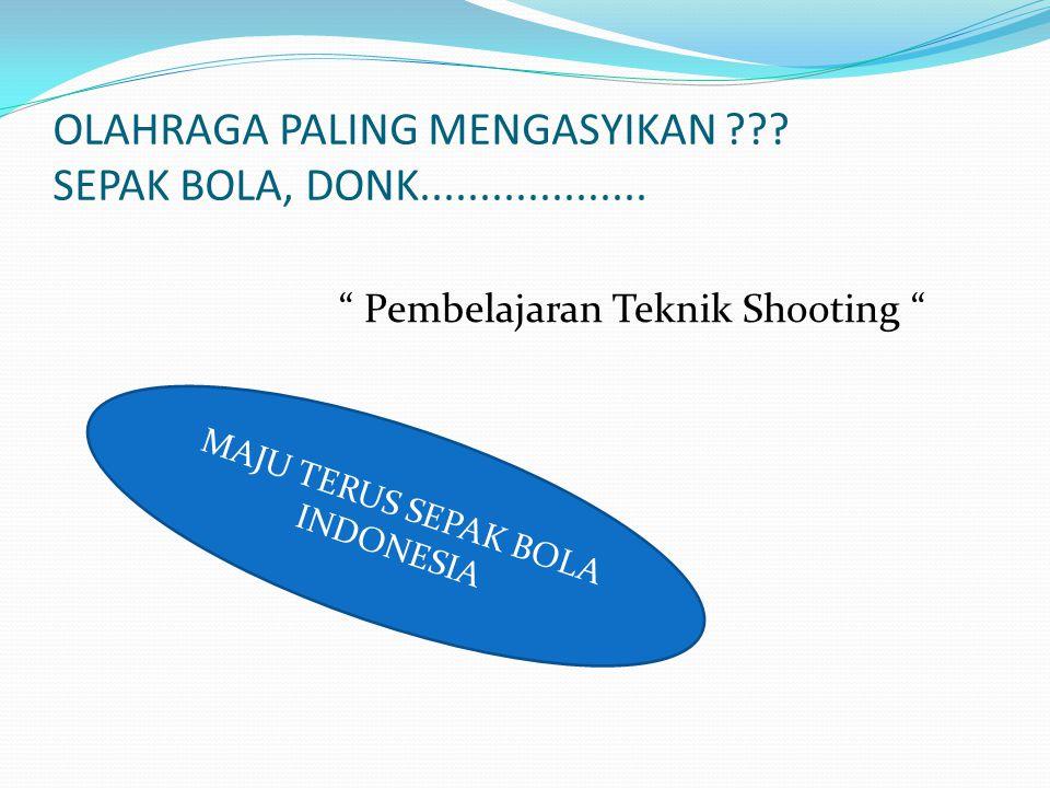 """OLAHRAGA PALING MENGASYIKAN ??? SEPAK BOLA, DONK................... """" Pembelajaran Teknik Shooting """" MAJU TERUS SEPAK BOLA INDONESIA"""