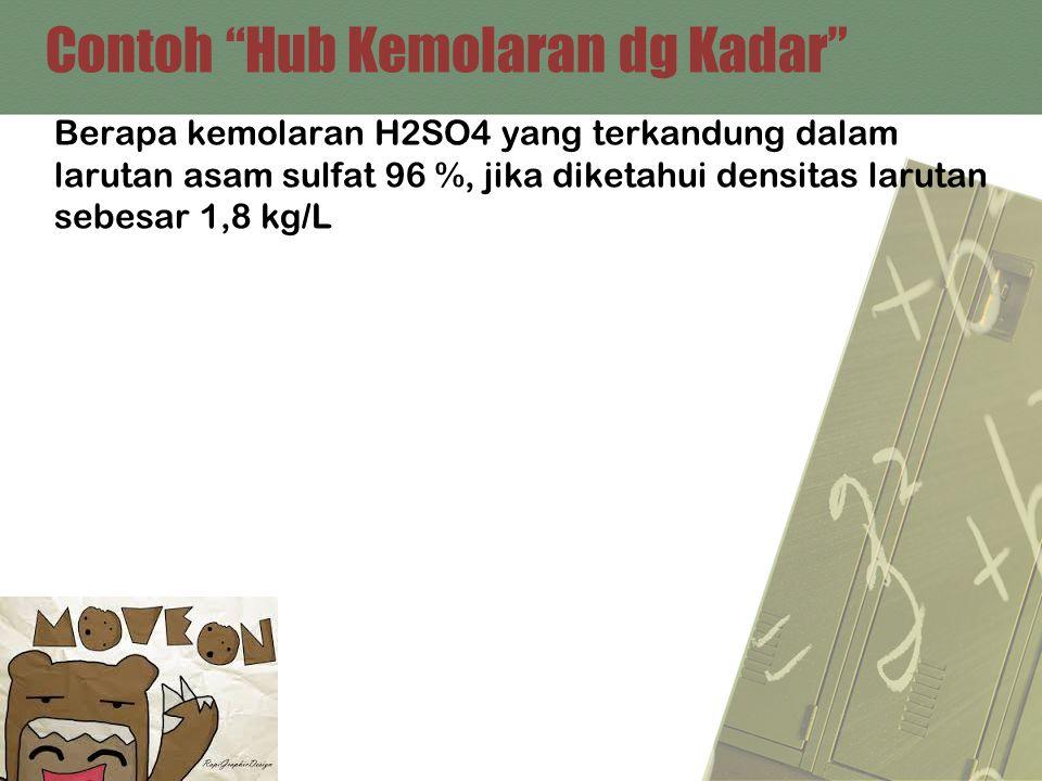 "Contoh ""Hub Kemolaran dg Kadar"" Berapa kemolaran H2SO4 yang terkandung dalam larutan asam sulfat 96 %, jika diketahui densitas larutan sebesar 1,8 kg/"